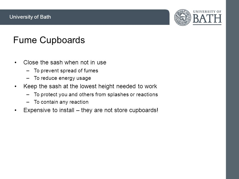 University of Bath Fume Cupboards Close the sash when not in use –To prevent spread of fumes –To reduce energy usage Keep the sash at the lowest height needed to work –To protect you and others from splashes or reactions –To contain any reaction Expensive to install – they are not store cupboards!