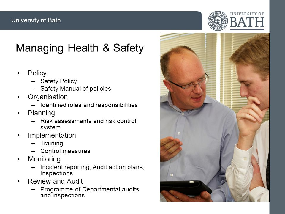 University of Bath Managing Health & Safety Policy –Safety Policy –Safety Manual of policies Organisation –Identified roles and responsibilities Planning –Risk assessments and risk control system Implementation –Training –Control measures Monitoring –Incident reporting, Audit action plans, Inspections Review and Audit –Programme of Departmental audits and inspections