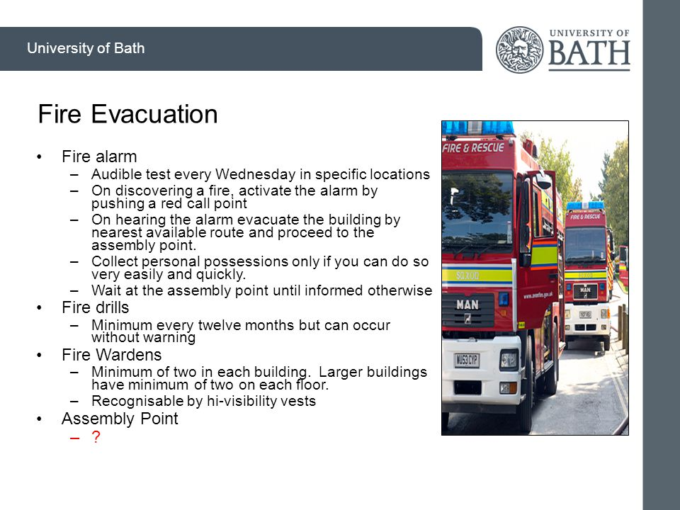 University of Bath Fire Evacuation Fire alarm –Audible test every Wednesday in specific locations –On discovering a fire, activate the alarm by pushing a red call point –On hearing the alarm evacuate the building by nearest available route and proceed to the assembly point.