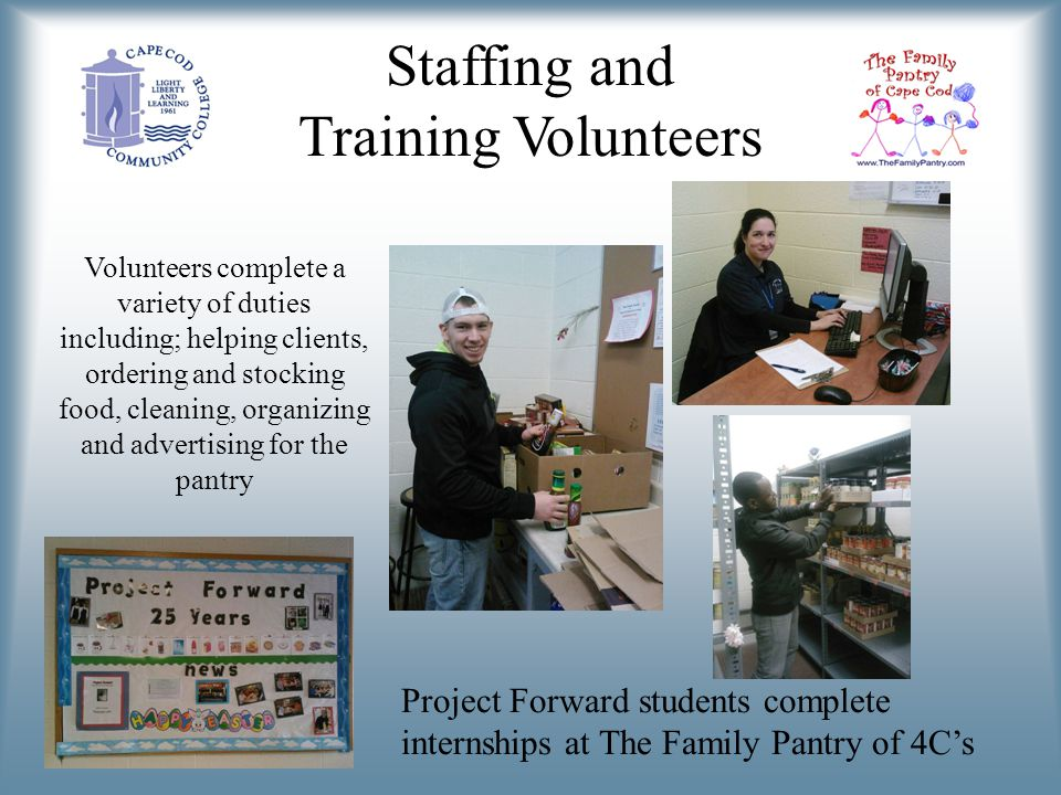Staffing and Training Volunteers Volunteers complete a variety of duties including; helping clients, ordering and stocking food, cleaning, organizing and advertising for the pantry Project Forward students complete internships at The Family Pantry of 4Cs