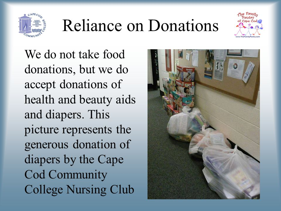 Reliance on Donations We do not take food donations, but we do accept donations of health and beauty aids and diapers.