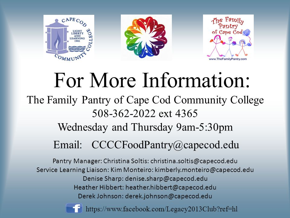 For More Information: The Family Pantry of Cape Cod Community College ext 4365 Wednesday and Thursday 9am-5:30pm   Pantry Manager: Christina Soltis: Service Learning Liaison: Kim Monteiro: Denise Sharp: Heather Hibbert: Derek Johnson:   ref=hl