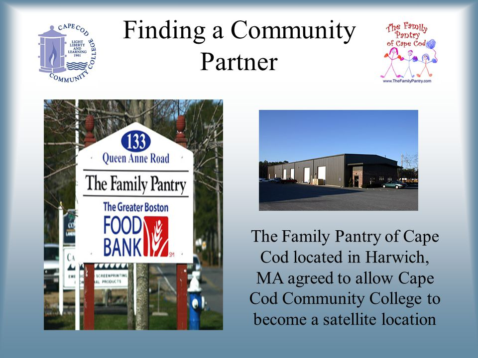 Finding a Community Partner The Family Pantry of Cape Cod located in Harwich, MA agreed to allow Cape Cod Community College to become a satellite location