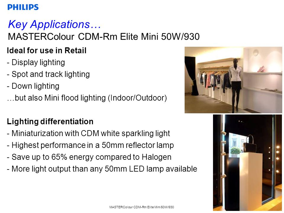 MASTERColour CDM-Rm Elite Mini 50W/930 3 Ideal for use in Retail - Display lighting - Spot and track lighting - Down lighting …but also Mini flood lig