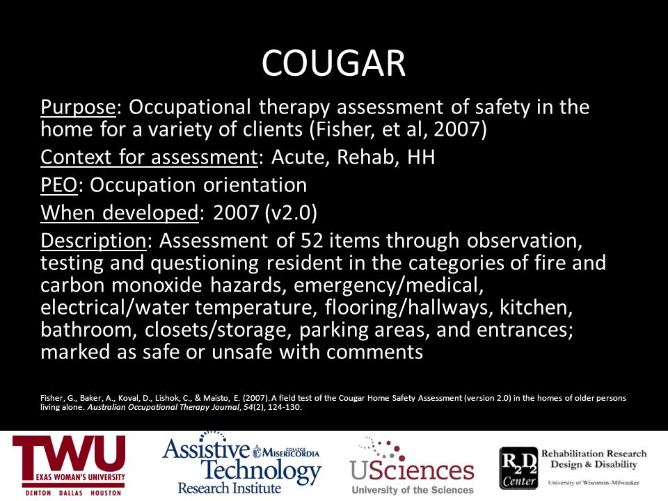 COUGAR Purpose: Occupational therapy assessment of safety in the home for a variety of clients (Fisher, et al, 2007) Context for assessment: Acute, Re