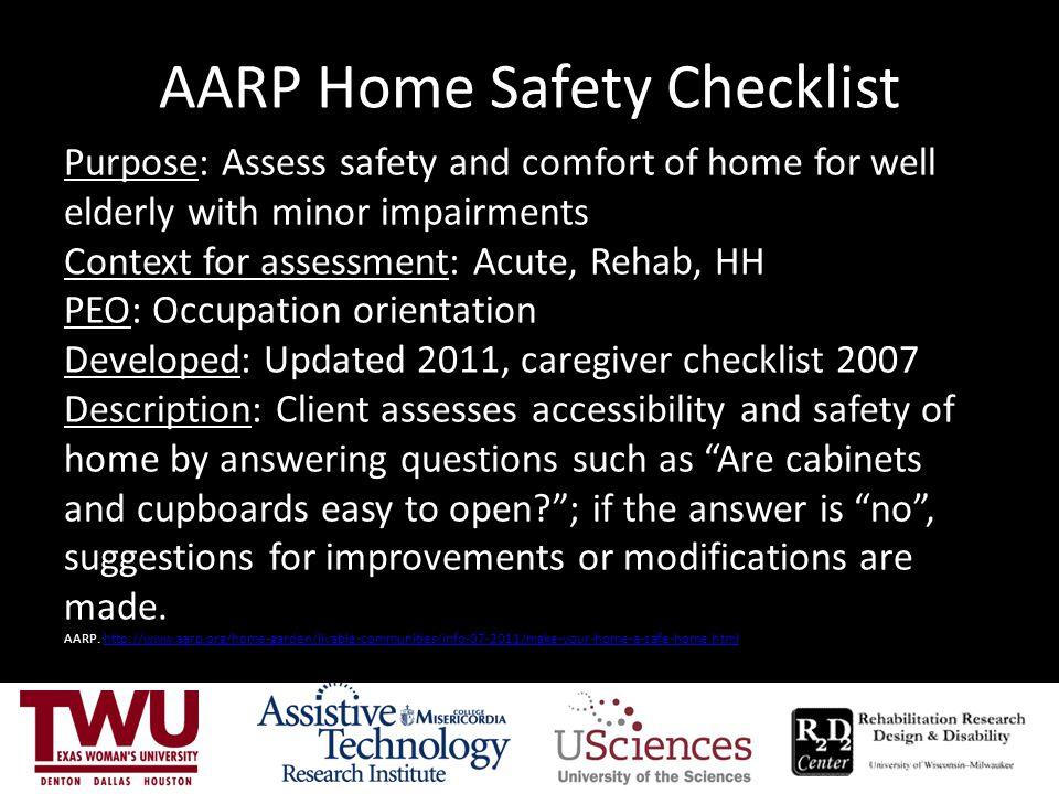 AARP Home Safety Checklist Purpose: Assess safety and comfort of home for well elderly with minor impairments Context for assessment: Acute, Rehab, HH