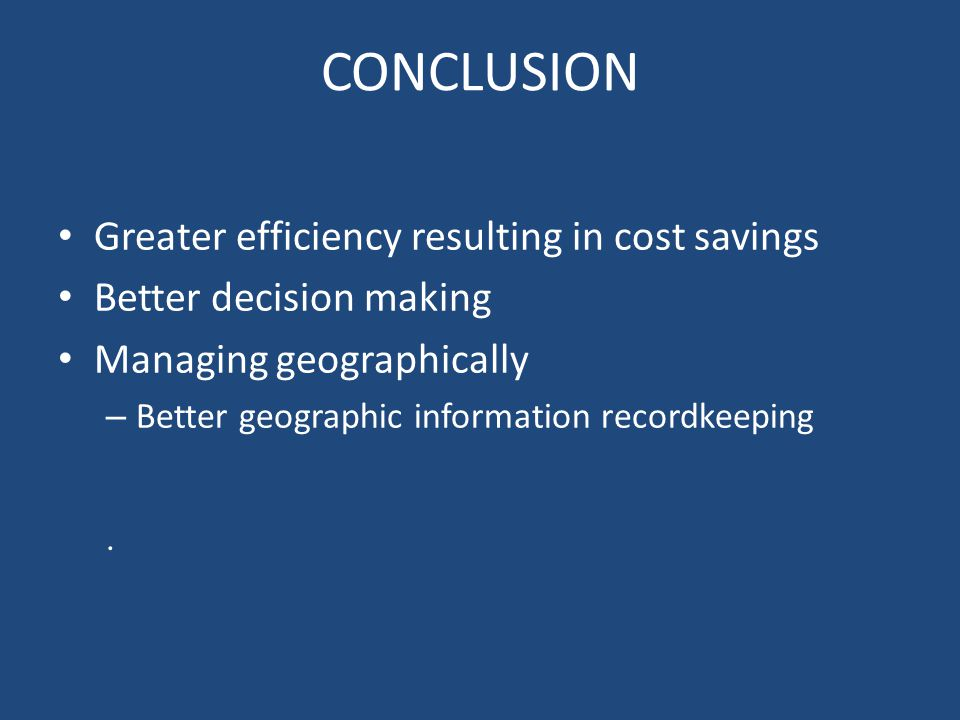 CONCLUSION Greater efficiency resulting in cost savings Better decision making Managing geographically – Better geographic information recordkeeping.