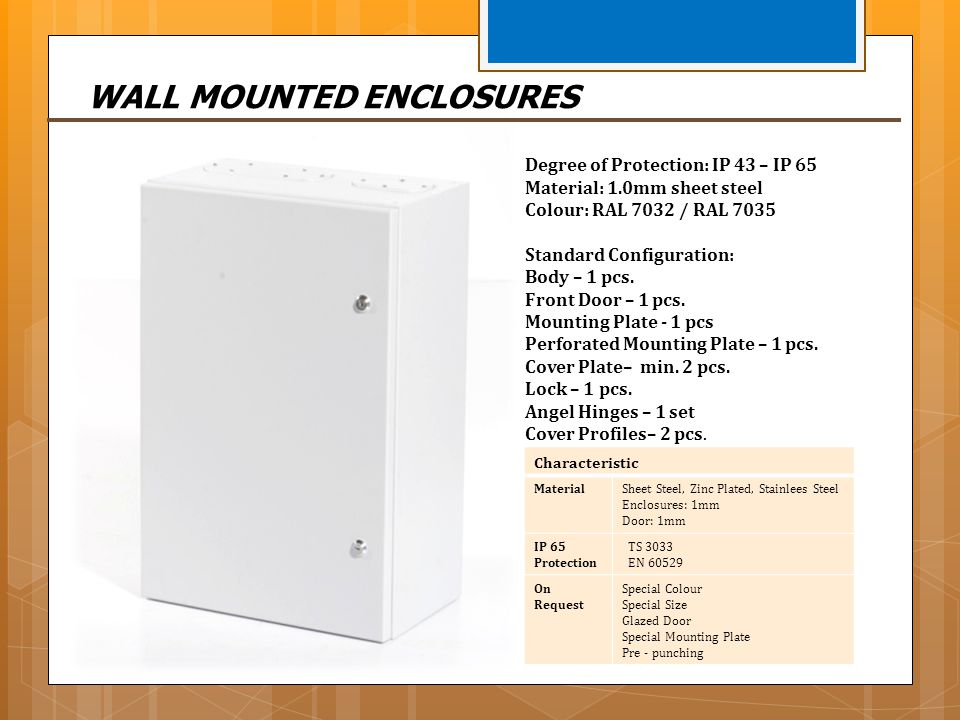 WALL MOUNTED ENCLOSURES Characteristic MaterialSheet Steel, Zinc Plated, Stainlees Steel Enclosures: 1mm Door: 1mm IP 65 Protection TS 3033 EN 60529 O