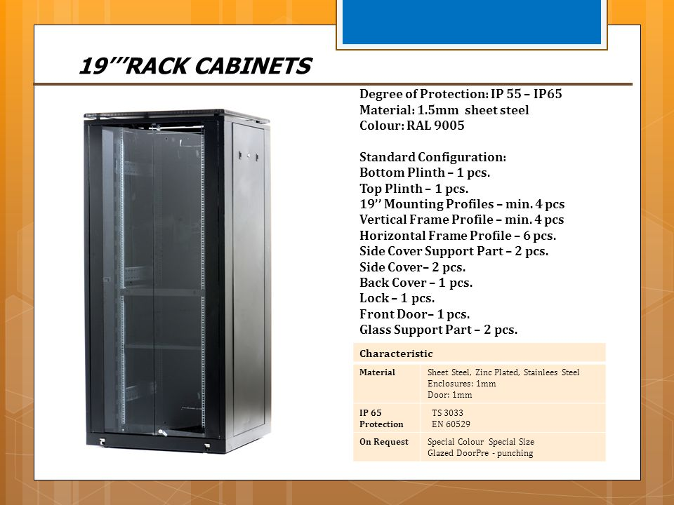 19RACK CABINETS Characteristic MaterialSheet Steel, Zinc Plated, Stainlees Steel Enclosures: 1mm Door: 1mm IP 65 Protection TS 3033 EN 60529 On Reques