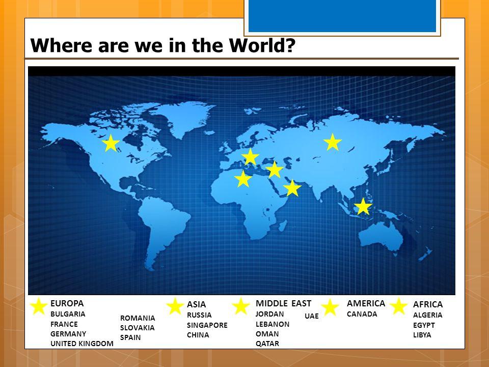 EUROPA BULGARIA FRANCE GERMANY UNITED KINGDOM Where are we in the World? ASIA RUSSIA SINGAPORE CHINA AMERICA CANADA ROMANIA SLOVAKIA SPAIN MIDDLE EAST