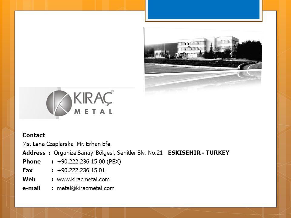 Contact Ms. Lena Czaplarska Mr. Erhan Efe Address : Organize Sanayi Bölgesi, Sehitler Blv. No.21 ESKISEHIR - TURKEY Phone : +90.222.236 15 00 (PBX) Fa