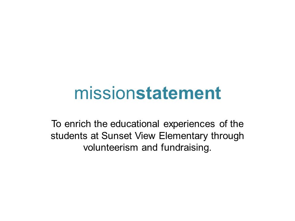 missionstatement To enrich the educational experiences of the students at Sunset View Elementary through volunteerism and fundraising.