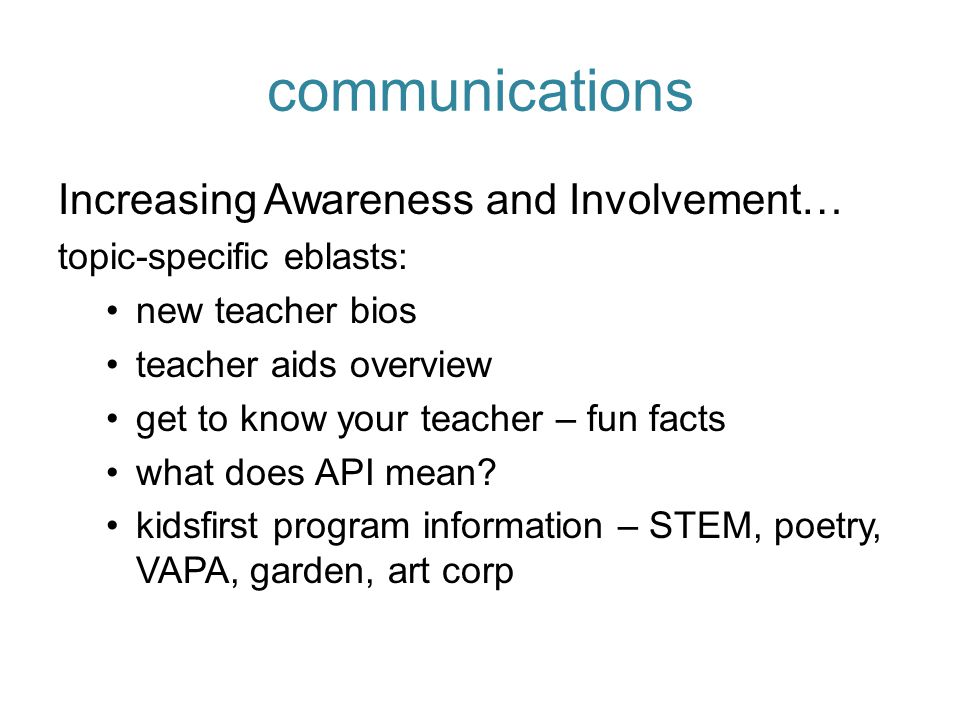 communications Increasing Awareness and Involvement… topic-specific eblasts: new teacher bios teacher aids overview get to know your teacher – fun facts what does API mean.