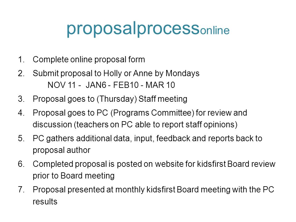 proposalprocess online 1.Complete online proposal form 2.Submit proposal to Holly or Anne by Mondays NOV 11 - JAN6 - FEB10 - MAR 10 3.Proposal goes to (Thursday) Staff meeting 4.Proposal goes to PC (Programs Committee) for review and discussion (teachers on PC able to report staff opinions) 5.PC gathers additional data, input, feedback and reports back to proposal author 6.Completed proposal is posted on website for kidsfirst Board review prior to Board meeting 7.Proposal presented at monthly kidsfirst Board meeting with the PC results