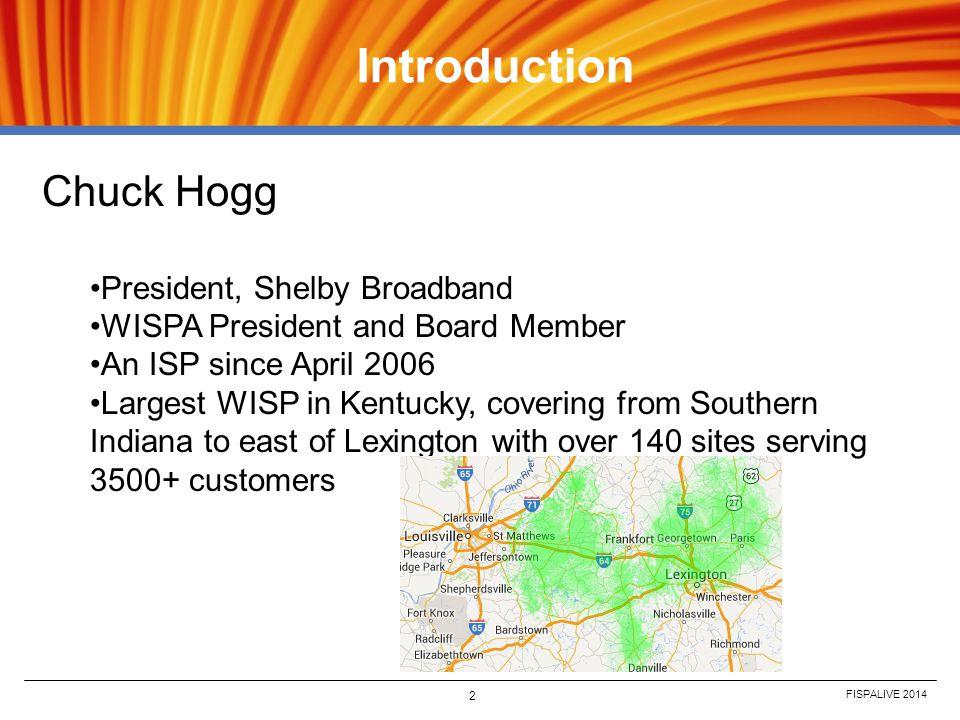 FISPALIVE 2014 2 Introduction Chuck Hogg President, Shelby Broadband WISPA President and Board Member An ISP since April 2006 Largest WISP in Kentucky