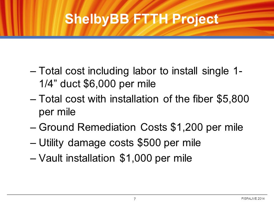 FISPALIVE 2014 7 ShelbyBB FTTH Project –Total cost including labor to install single 1- 1/4 duct $6,000 per mile –Total cost with installation of the