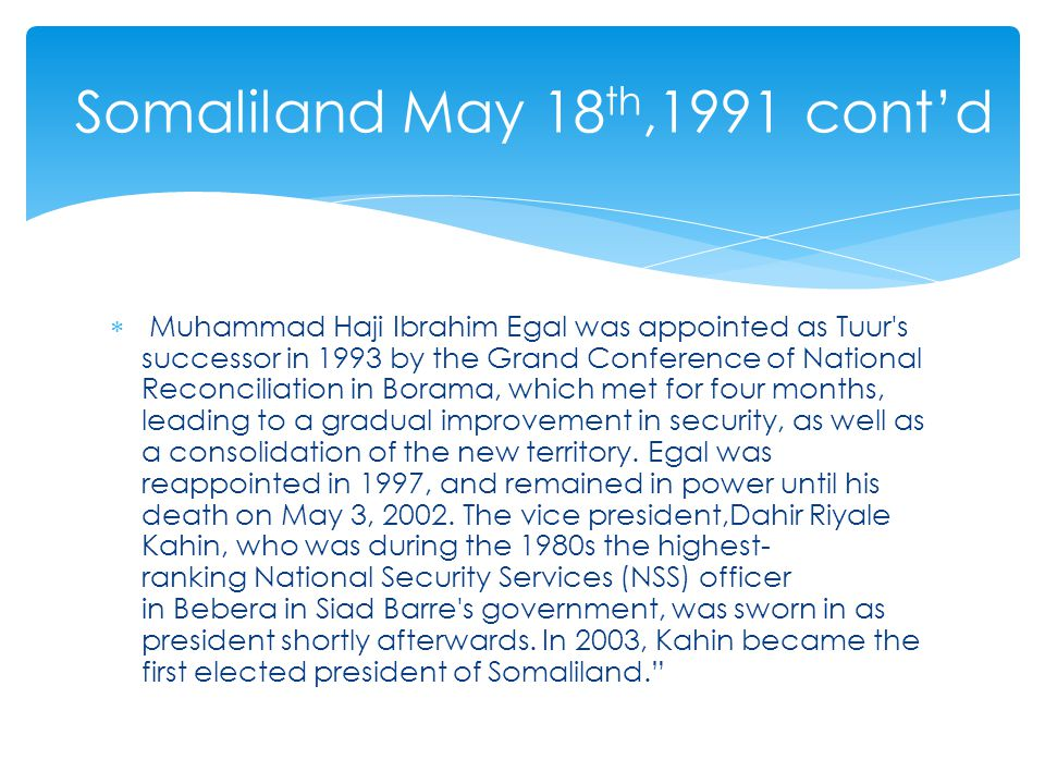 Muhammad Haji Ibrahim Egal was appointed as Tuur s successor in 1993 by the Grand Conference of National Reconciliation in Borama, which met for four months, leading to a gradual improvement in security, as well as a consolidation of the new territory.