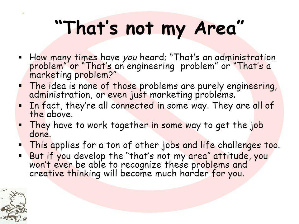 Thats not my Area How many times have you heard; Thats an administration problem or Thats an engineering problem or Thats a marketing problem.