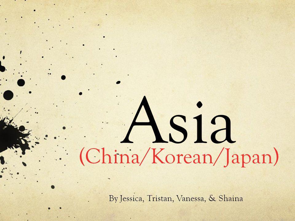 Asia (China/Korean/Japan) By Jessica, Tristan, Vanessa, & Shaina