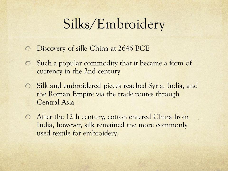 Silks/Embroidery Discovery of silk: China at 2646 BCE Such a popular commodity that it became a form of currency in the 2nd century Silk and embroidered pieces reached Syria, India, and the Roman Empire via the trade routes through Central Asia After the 12th century, cotton entered China from India, however, silk remained the more commonly used textile for embroidery.