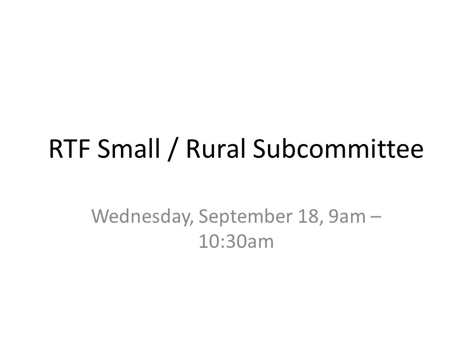 RTF Small / Rural Subcommittee Wednesday, September 18, 9am – 10:30am