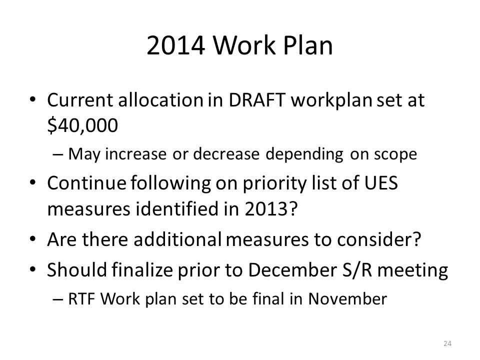 2014 Work Plan Current allocation in DRAFT workplan set at $40,000 – May increase or decrease depending on scope Continue following on priority list of UES measures identified in 2013.