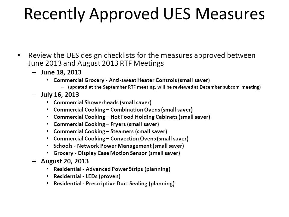 Recently Approved UES Measures Review the UES design checklists for the measures approved between June 2013 and August 2013 RTF Meetings – June 18, 2013 Commercial Grocery - Anti-sweat Heater Controls (small saver) – (updated at the September RTF meeting, will be reviewed at December subcom meeting) – July 16, 2013 Commercial Showerheads (small saver) Commercial Cooking – Combination Ovens (small saver) Commercial Cooking – Hot Food Holding Cabinets (small saver) Commercial Cooking – Fryers (small saver) Commercial Cooking – Steamers (small saver) Commercial Cooking – Convection Ovens (small saver) Schools - Network Power Management (small saver) Grocery - Display Case Motion Sensor (small saver) – August 20, 2013 Residential - Advanced Power Strips (planning) Residential - LEDs (proven) Residential - Prescriptive Duct Sealing (planning)