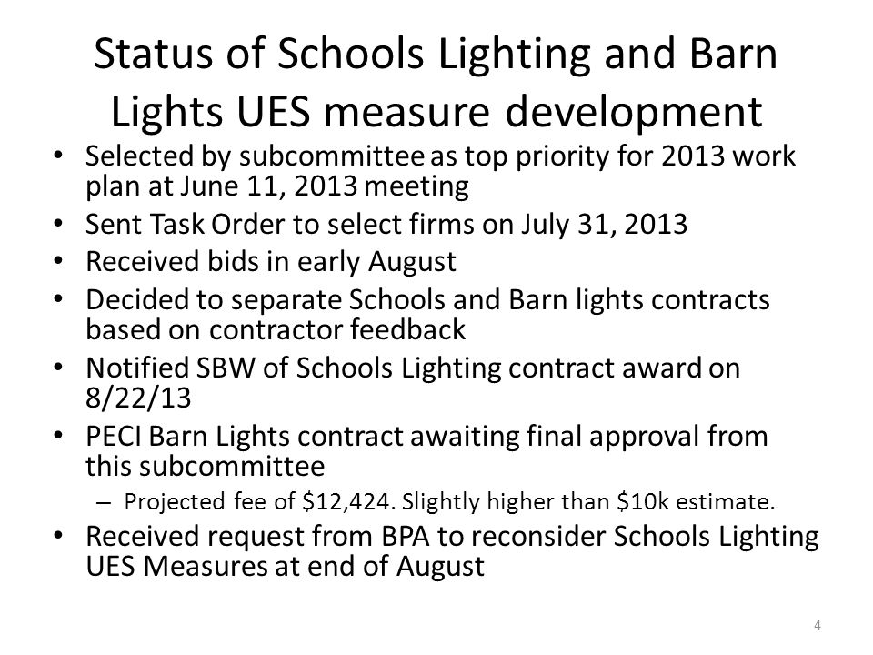 Status of Schools Lighting and Barn Lights UES measure development Selected by subcommittee as top priority for 2013 work plan at June 11, 2013 meeting Sent Task Order to select firms on July 31, 2013 Received bids in early August Decided to separate Schools and Barn lights contracts based on contractor feedback Notified SBW of Schools Lighting contract award on 8/22/13 PECI Barn Lights contract awaiting final approval from this subcommittee – Projected fee of $12,424.