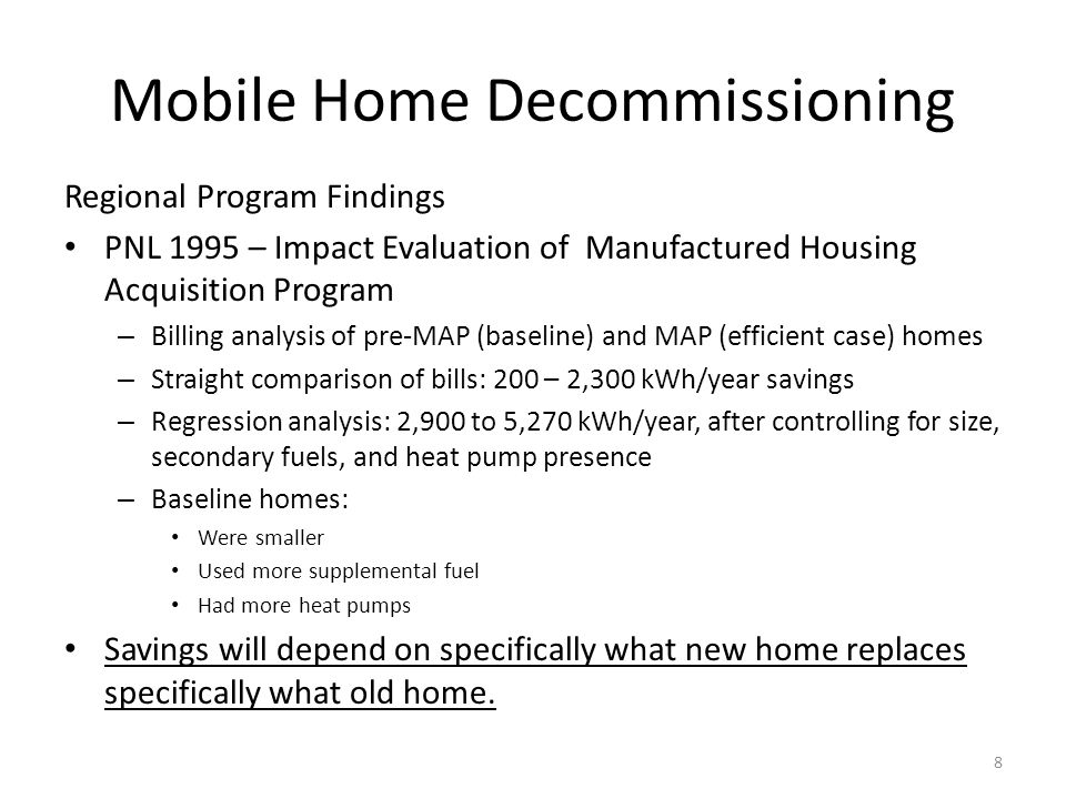 Mobile Home Decommissioning Regional Program Findings PNL 1995 – Impact Evaluation of Manufactured Housing Acquisition Program – Billing analysis of pre-MAP (baseline) and MAP (efficient case) homes – Straight comparison of bills: 200 – 2,300 kWh/year savings – Regression analysis: 2,900 to 5,270 kWh/year, after controlling for size, secondary fuels, and heat pump presence – Baseline homes: Were smaller Used more supplemental fuel Had more heat pumps Savings will depend on specifically what new home replaces specifically what old home.