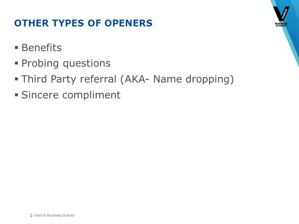 © Vlerick Business School OTHER TYPES OF OPENERS Benefits Probing questions Third Party referral (AKA- Name dropping) Sincere compliment Which will be