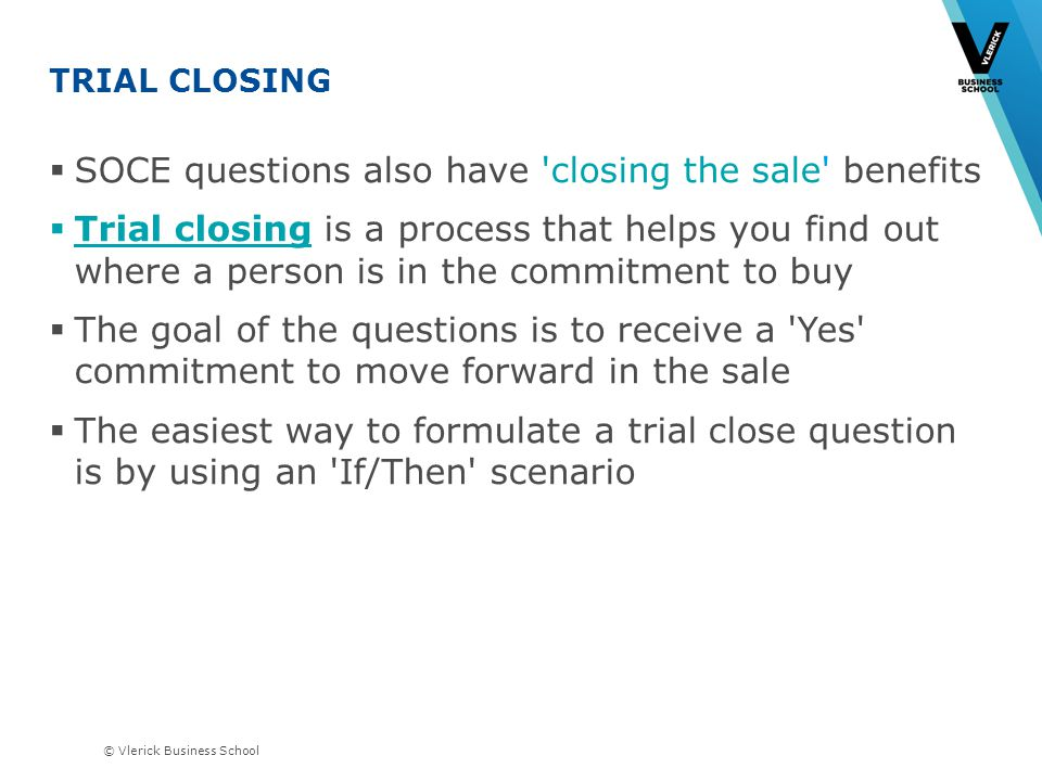 © Vlerick Business School TRIAL CLOSING SOCE questions also have closing the sale benefits Trial closing is a process that helps you find out where a person is in the commitment to buy The goal of the questions is to receive a Yes commitment to move forward in the sale The easiest way to formulate a trial close question is by using an If/Then scenario