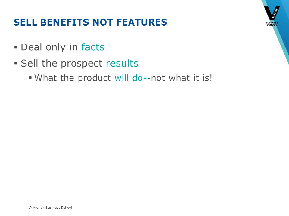 © Vlerick Business School SELL BENEFITS NOT FEATURES Deal only in facts Sell the prospect results What the product will do--not what it is!