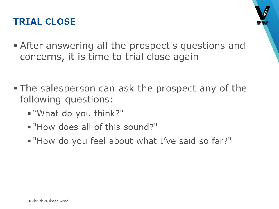© Vlerick Business School TRIAL CLOSE After answering all the prospect s questions and concerns, it is time to trial close again The salesperson can ask the prospect any of the following questions: What do you think How does all of this sound How do you feel about what Ive said so far