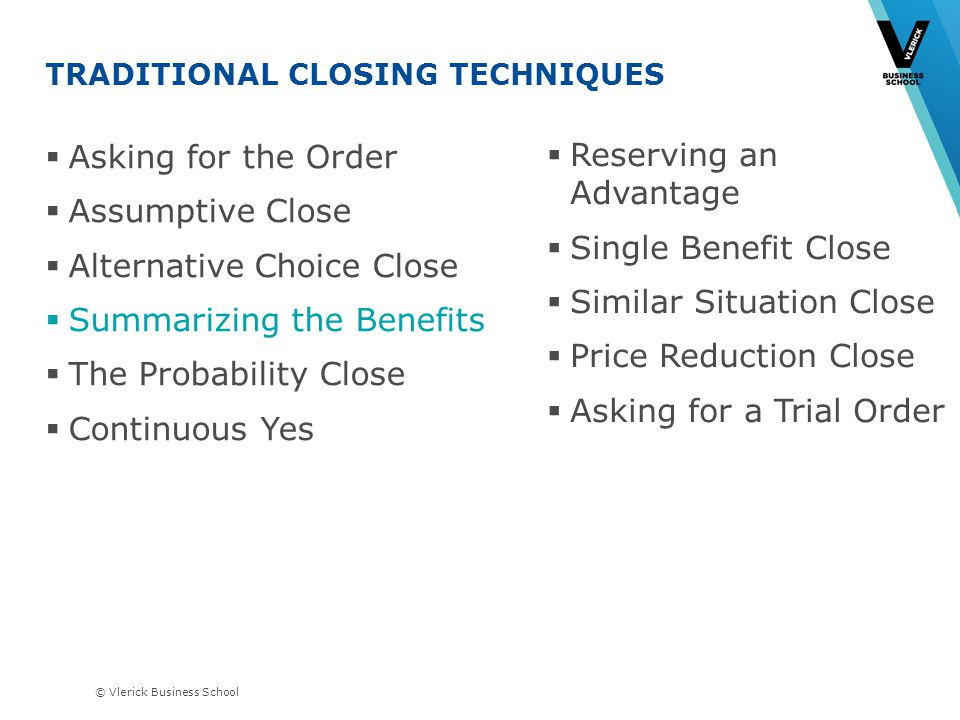 © Vlerick Business School TRADITIONAL CLOSING TECHNIQUES Asking for the Order Assumptive Close Alternative Choice Close Summarizing the Benefits The Probability Close Continuous Yes Reserving an Advantage Single Benefit Close Similar Situation Close Price Reduction Close Asking for a Trial Order
