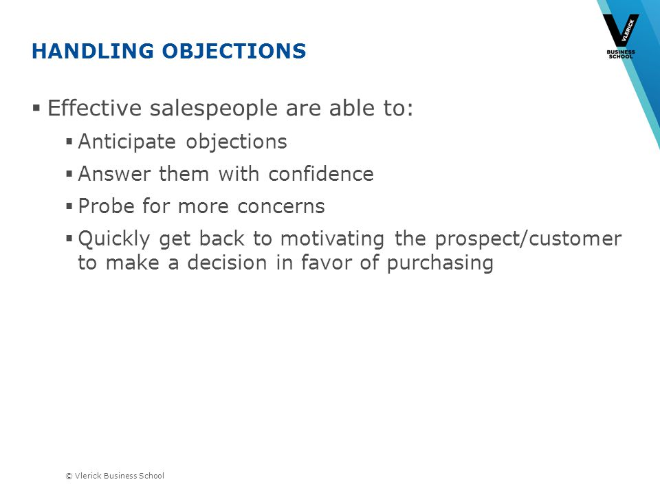 © Vlerick Business School HANDLING OBJECTIONS Effective salespeople are able to: Anticipate objections Answer them with confidence Probe for more concerns Quickly get back to motivating the prospect/customer to make a decision in favor of purchasing