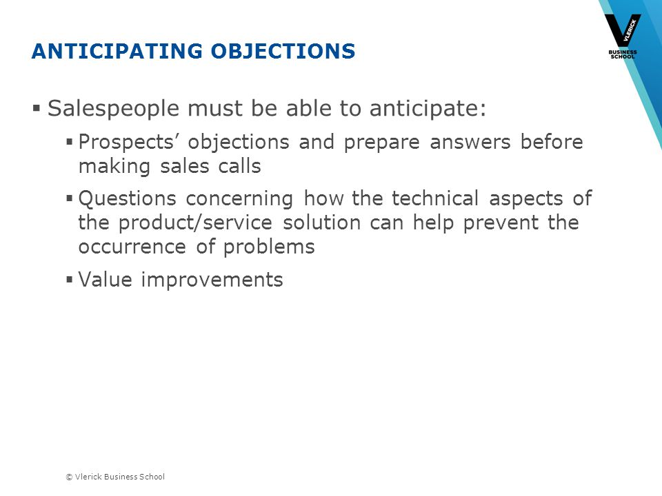 © Vlerick Business School ANTICIPATING OBJECTIONS Salespeople must be able to anticipate: Prospects objections and prepare answers before making sales calls Questions concerning how the technical aspects of the product/service solution can help prevent the occurrence of problems Value improvements