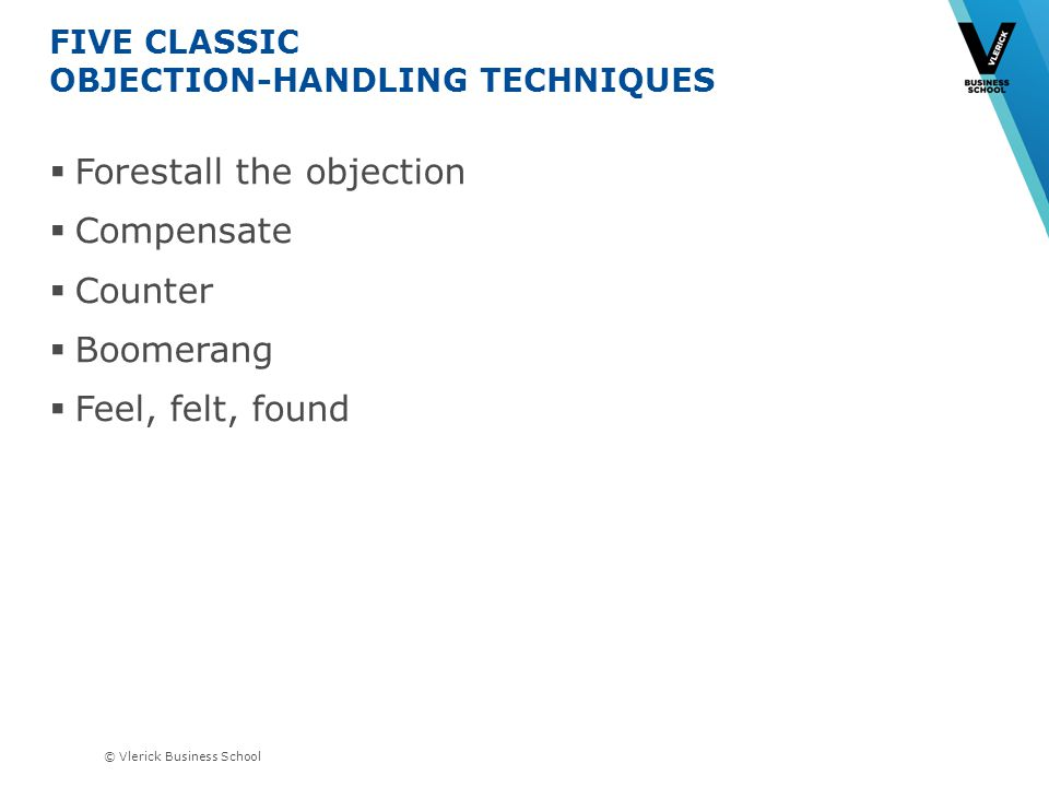 © Vlerick Business School FIVE CLASSIC OBJECTION-HANDLING TECHNIQUES Forestall the objection Compensate Counter Boomerang Feel, felt, found
