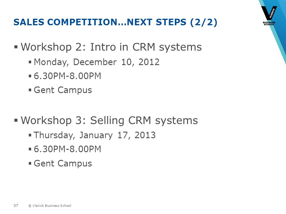 © Vlerick Business School SALES COMPETITION…NEXT STEPS (2/2) Workshop 2: Intro in CRM systems Monday, December 10, 2012 6.30PM-8.00PM Gent Campus Workshop 3: Selling CRM systems Thursday, January 17, 2013 6.30PM-8.00PM Gent Campus 37