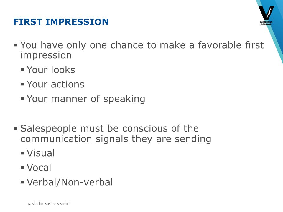 © Vlerick Business School FIRST IMPRESSION You have only one chance to make a favorable first impression Your looks Your actions Your manner of speaking Salespeople must be conscious of the communication signals they are sending Visual Vocal Verbal/Non-verbal Three Vs