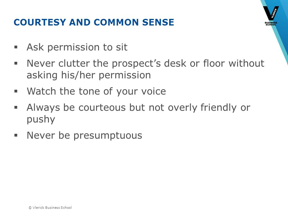 © Vlerick Business School COURTESY AND COMMON SENSE Ask permission to sit Never clutter the prospects desk or floor without asking his/her permission Watch the tone of your voice Always be courteous but not overly friendly or pushy Never be presumptuous