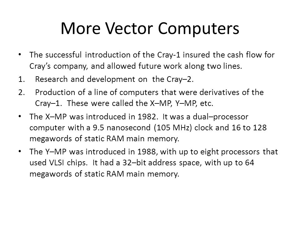 More Vector Computers The successful introduction of the Cray-1 insured the cash flow for Crays company, and allowed future work along two lines.