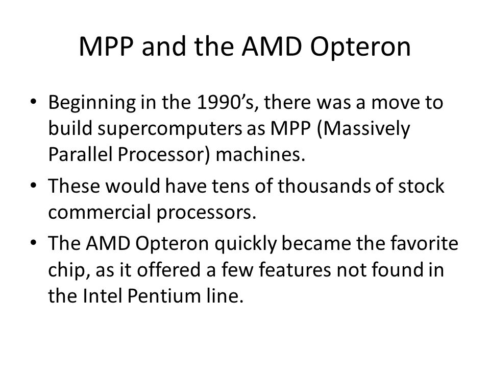 MPP and the AMD Opteron Beginning in the 1990s, there was a move to build supercomputers as MPP (Massively Parallel Processor) machines.