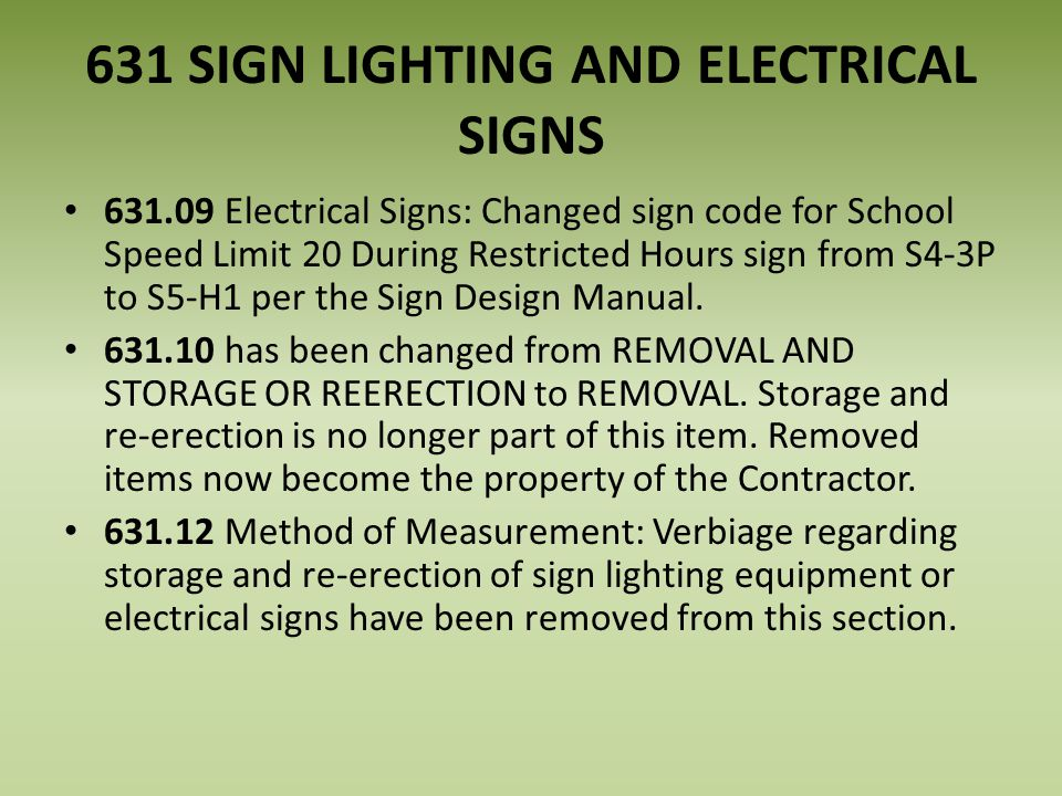 631 SIGN LIGHTING AND ELECTRICAL SIGNS 631.09 Electrical Signs: Changed sign code for School Speed Limit 20 During Restricted Hours sign from S4-3P to S5-H1 per the Sign Design Manual.