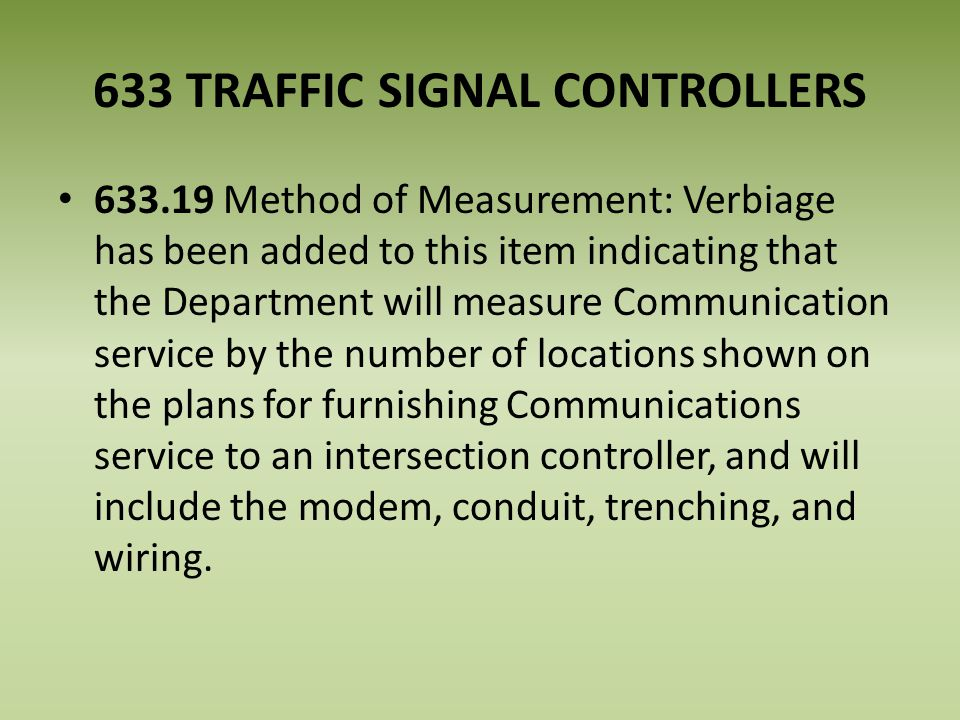 633 TRAFFIC SIGNAL CONTROLLERS 633.19 Method of Measurement: Verbiage has been added to this item indicating that the Department will measure Communication service by the number of locations shown on the plans for furnishing Communications service to an intersection controller, and will include the modem, conduit, trenching, and wiring.