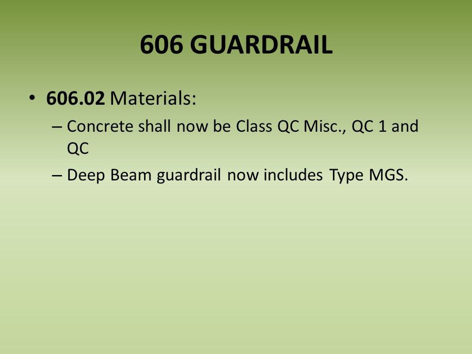 606 GUARDRAIL 606.02 Materials: – Concrete shall now be Class QC Misc., QC 1 and QC – Deep Beam guardrail now includes Type MGS.