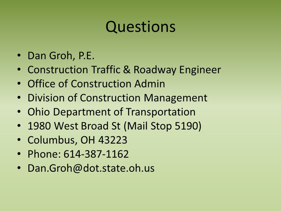 Questions Dan Groh, P.E. Construction Traffic & Roadway Engineer Office of Construction Admin Division of Construction Management Ohio Department of T