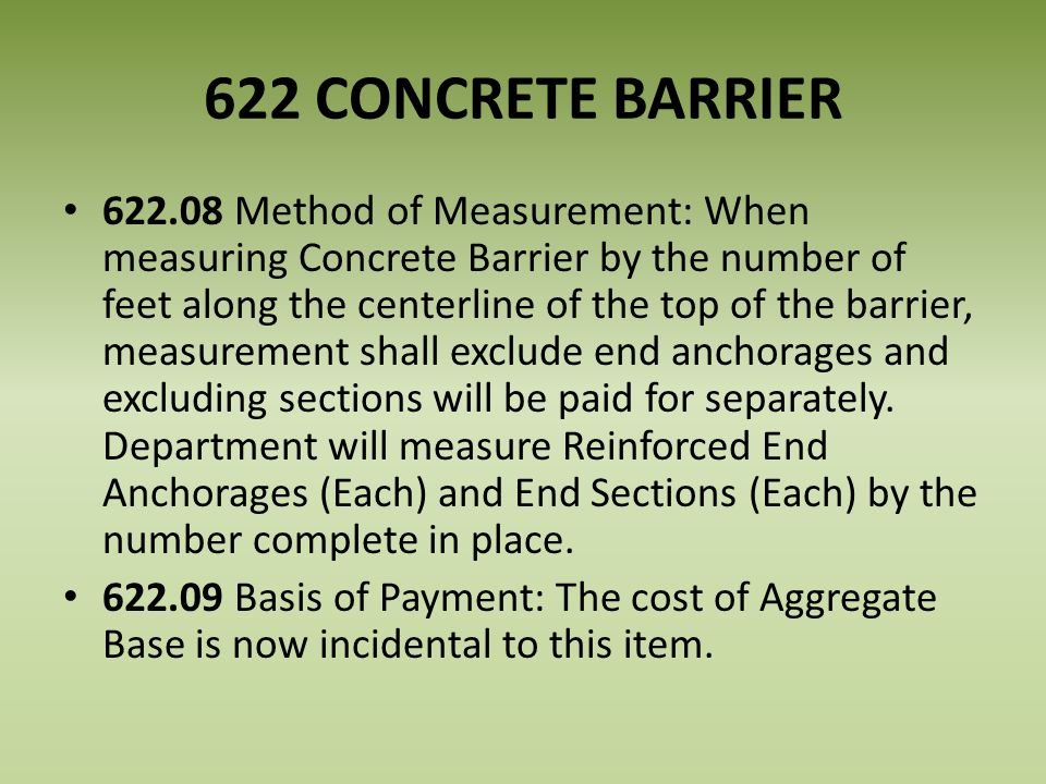 622 CONCRETE BARRIER 622.08 Method of Measurement: When measuring Concrete Barrier by the number of feet along the centerline of the top of the barrier, measurement shall exclude end anchorages and excluding sections will be paid for separately.