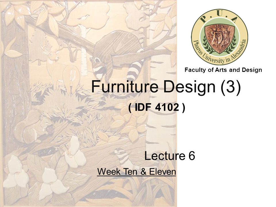 Furniture Design (3) ( IDF 4102 ) Lecture 6 Week Ten & Eleven Faculty of Arts and Design