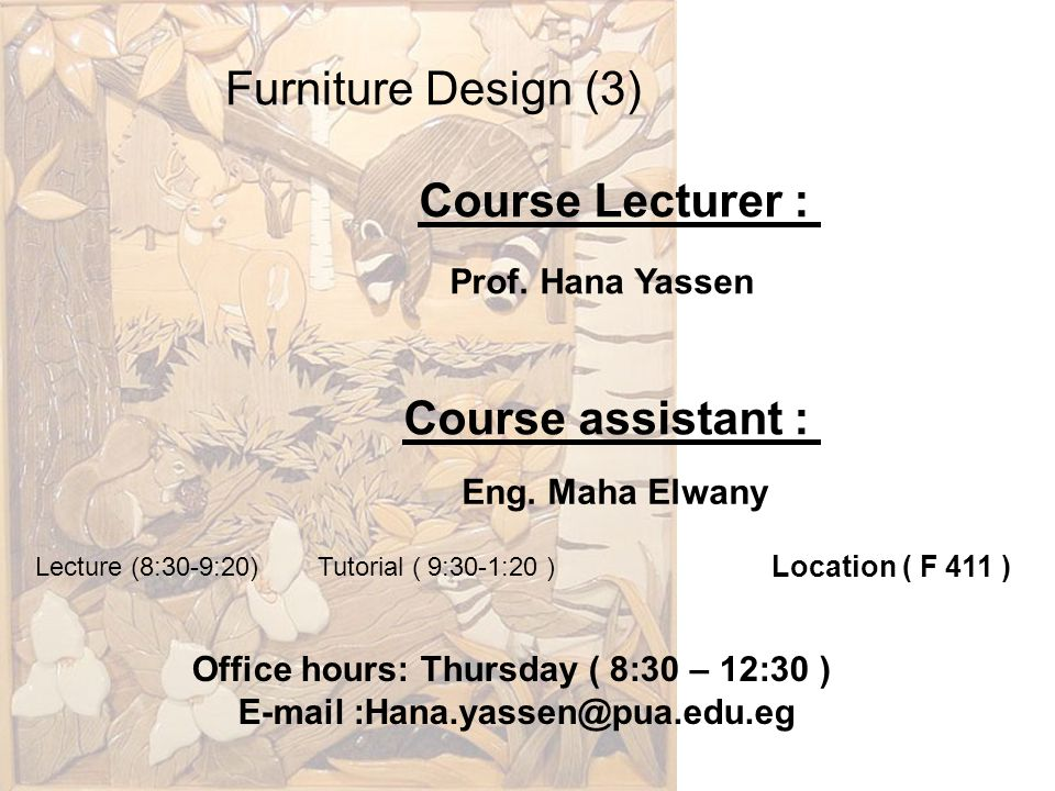 Furniture Design (3) Course Lecturer : Prof. Hana Yassen Course assistant : Eng. Maha Elwany Lecture (8:30-9:20) Tutorial ( 9:30-1:20 ) Office hours: