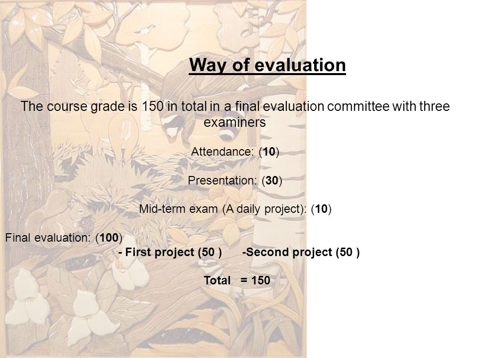 Way of evaluation The course grade is 150 in total in a final evaluation committee with three examiners Attendance: (10) Presentation: (30) Mid-term e